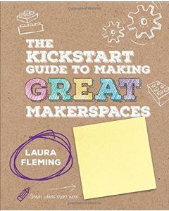 Making Great MAKERSPACES - A Kick start Guide - by Laura Fleming